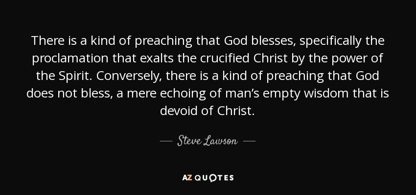 There is a kind of preaching that God blesses, specifically the proclamation that exalts the crucified Christ by the power of the Spirit. Conversely, there is a kind of preaching that God does not bless, a mere echoing of man's empty wisdom that is devoid of Christ. - Steve Lawson