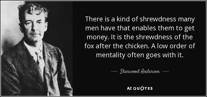 There is a kind of shrewdness many men have that enables them to get money. It is the shrewdness of the fox after the chicken. A low order of mentality often goes with it. - Sherwood Anderson