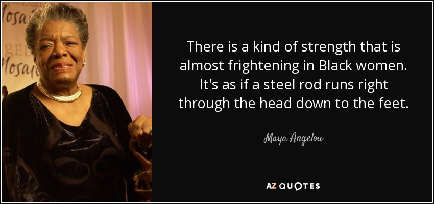 There is a kind of strength that is almost frightening in Black women. It's as if a steel rod runs right through the head down to the feet. - Maya Angelou