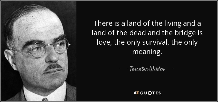 There is a land of the living and a land of the dead and the bridge is love, the only survival, the only meaning. - Thornton Wilder