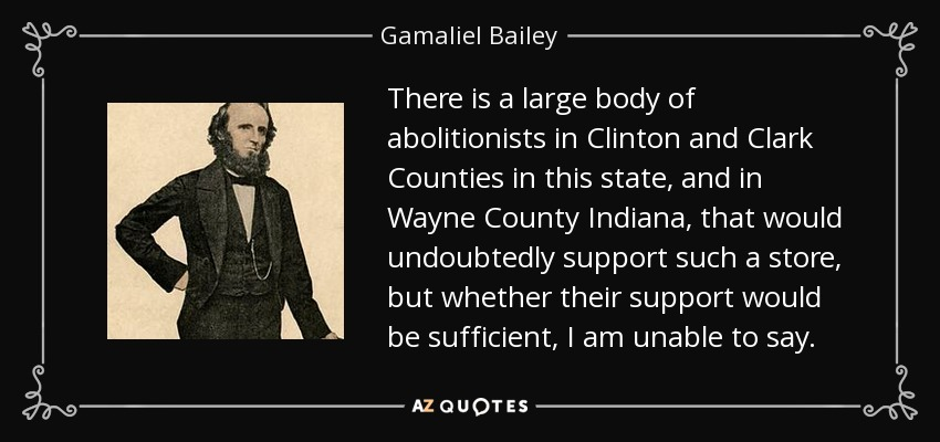 There is a large body of abolitionists in Clinton and Clark Counties in this state, and in Wayne County Indiana, that would undoubtedly support such a store, but whether their support would be sufficient, I am unable to say. - Gamaliel Bailey
