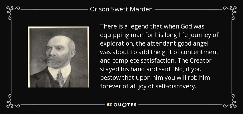 There is a legend that when God was equipping man for his long life journey of exploration, the attendant good angel was about to add the gift of contentment and complete satisfaction. The Creator stayed his hand and said, 'No, if you bestow that upon him you will rob him forever of all joy of self-discovery.' - Orison Swett Marden