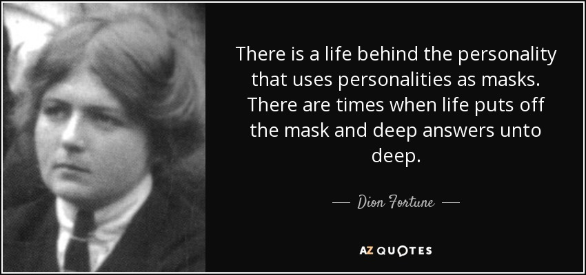 There is a life behind the personality that uses personalities as masks. There are times when life puts off the mask and deep answers unto deep. - Dion Fortune