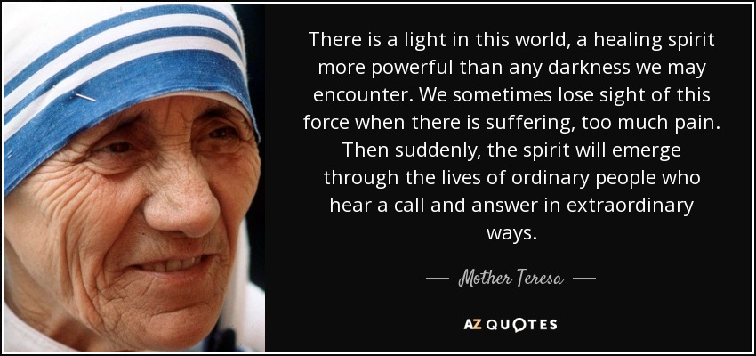 There is a light in this world, a healing spirit more powerful than any darkness we may encounter. We sometimes lose sight of this force when there is suffering, too much pain. Then suddenly, the spirit will emerge through the lives of ordinary people who hear a call and answer in extraordinary ways. - Mother Teresa