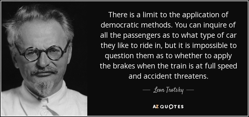 There is a limit to the application of democratic methods. You can inquire of all the passengers as to what type of car they like to ride in, but it is impossible to question them as to whether to apply the brakes when the train is at full speed and accident threatens. - Leon Trotsky