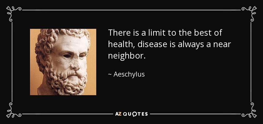 There is a limit to the best of health, disease is always a near neighbor. - Aeschylus