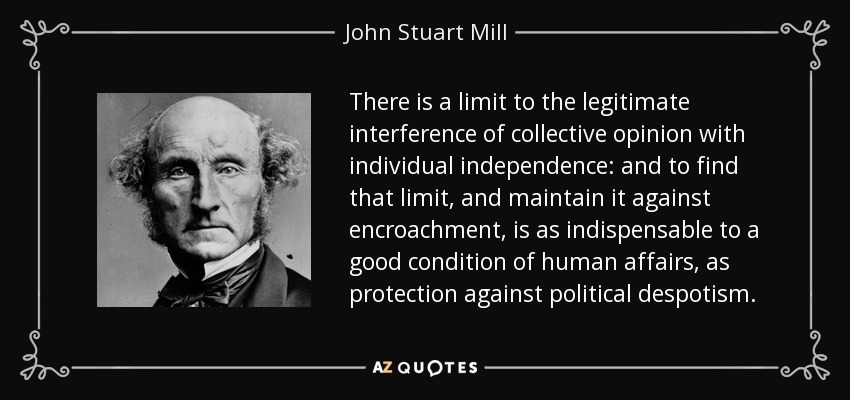 There is a limit to the legitimate interference of collective opinion with individual independence: and to find that limit, and maintain it against encroachment, is as indispensable to a good condition of human affairs, as protection against political despotism. - John Stuart Mill