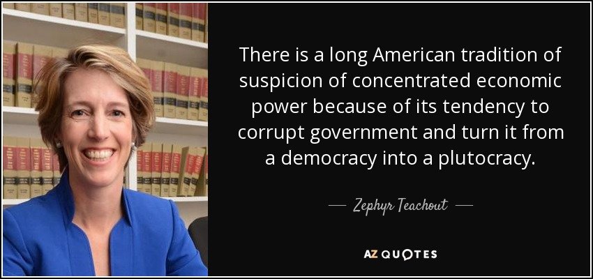 There is a long American tradition of suspicion of concentrated economic power because of its tendency to corrupt government and turn it from a democracy into a plutocracy. - Zephyr Teachout