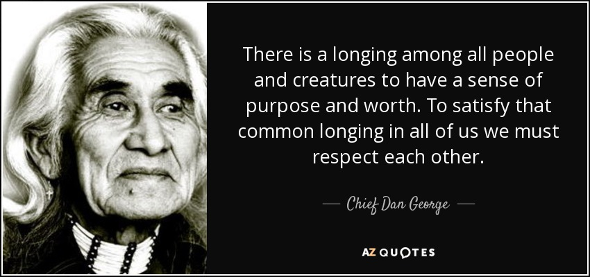 There is a longing among all people and creatures to have a sense of purpose and worth. To satisfy that common longing in all of us we must respect each other. - Chief Dan George