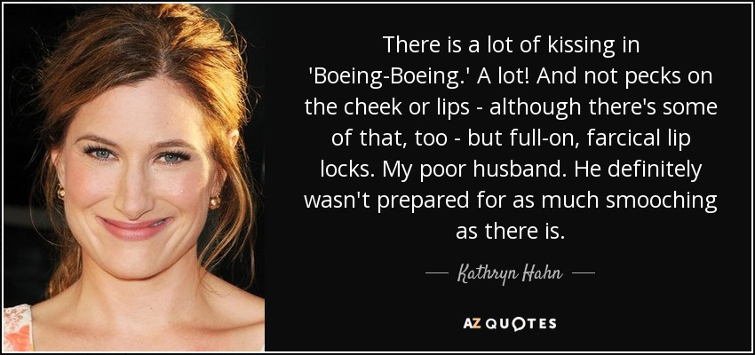 There is a lot of kissing in 'Boeing-Boeing.' A lot! And not pecks on the cheek or lips - although there's some of that, too - but full-on, farcical lip locks. My poor husband. He definitely wasn't prepared for as much smooching as there is. - Kathryn Hahn