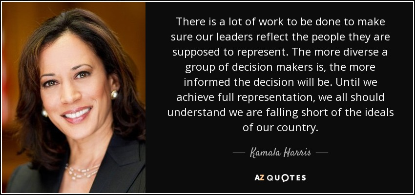 There is a lot of work to be done to make sure our leaders reflect the people they are supposed to represent. The more diverse a group of decision makers is, the more informed the decision will be. Until we achieve full representation, we all should understand we are falling short of the ideals of our country. - Kamala Harris