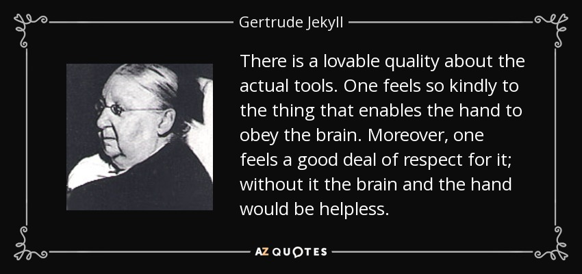 There is a lovable quality about the actual tools. One feels so kindly to the thing that enables the hand to obey the brain. Moreover, one feels a good deal of respect for it; without it the brain and the hand would be helpless. - Gertrude Jekyll