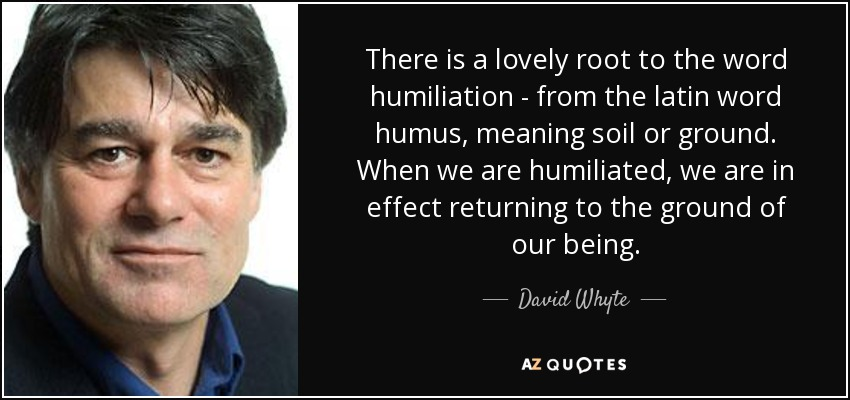 There is a lovely root to the word humiliation - from the latin word humus, meaning soil or ground. When we are humiliated, we are in effect returning to the ground of our being. - David Whyte