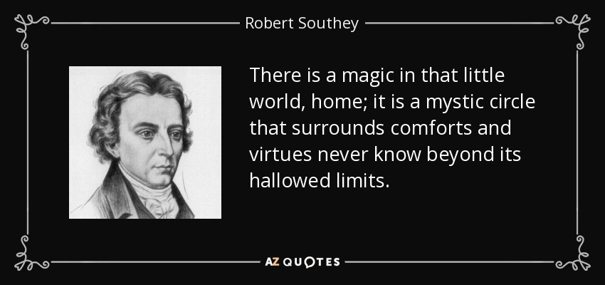 There is a magic in that little world, home; it is a mystic circle that surrounds comforts and virtues never know beyond its hallowed limits. - Robert Southey