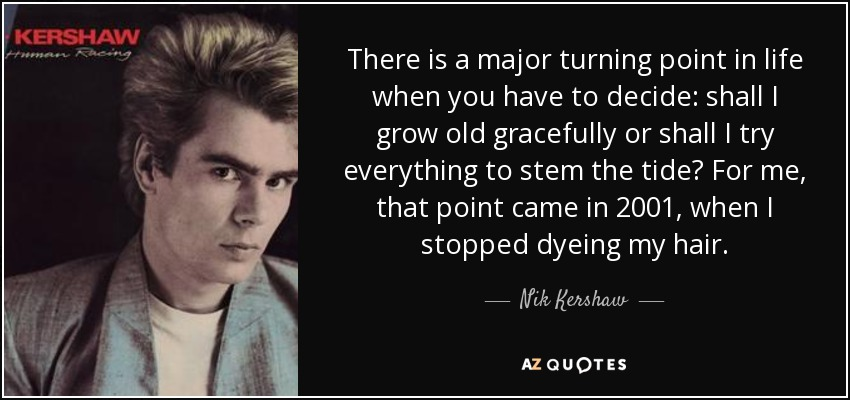 There is a major turning point in life when you have to decide: shall I grow old gracefully or shall I try everything to stem the tide? For me, that point came in 2001, when I stopped dyeing my hair. - Nik Kershaw