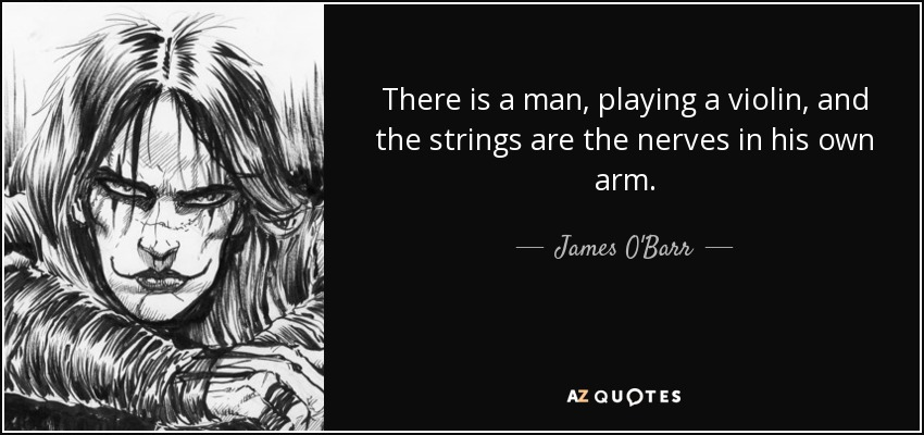 There is a man, playing a violin, and the strings are the nerves in his own arm... - James O'Barr