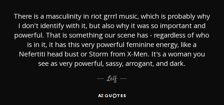 There is a masculinity in riot grrrl music, which is probably why I don't identify with it, but also why it was so important and powerful. That is something our scene has - regardless of who is in it, it has this very powerful feminine energy, like a Nefertiti head bust or Storm from X-Men. It's a woman you see as very powerful, sassy, arrogant, and dark. - Le1f