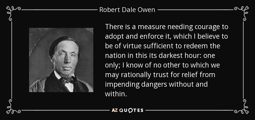 There is a measure needing courage to adopt and enforce it, which I believe to be of virtue sufficient to redeem the nation in this its darkest hour: one only; I know of no other to which we may rationally trust for relief from impending dangers without and within. - Robert Dale Owen