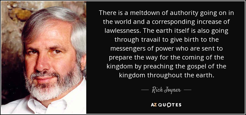 There is a meltdown of authority going on in the world and a corresponding increase of lawlessness. The earth itself is also going through travail to give birth to the messengers of power who are sent to prepare the way for the coming of the kingdom by preaching the gospel of the kingdom throughout the earth. - Rick Joyner