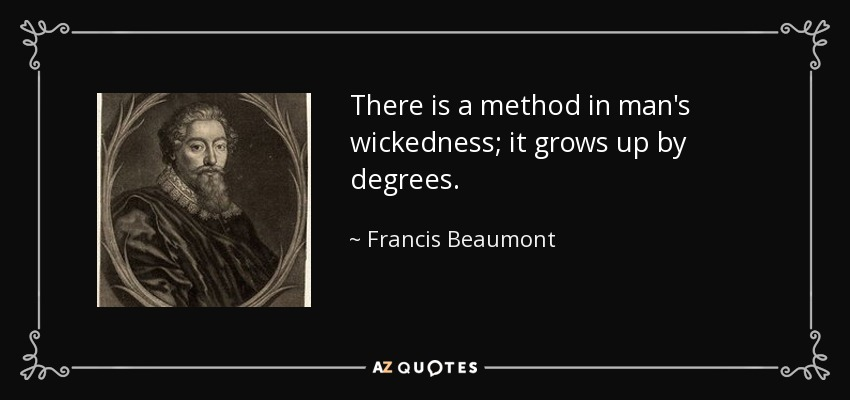 There is a method in man's wickedness; it grows up by degrees. - Francis Beaumont