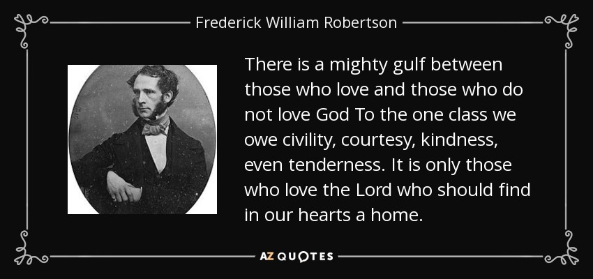 There is a mighty gulf between those who love and those who do not love God To the one class we owe civility, courtesy, kindness, even tenderness. It is only those who love the Lord who should find in our hearts a home. - Frederick William Robertson
