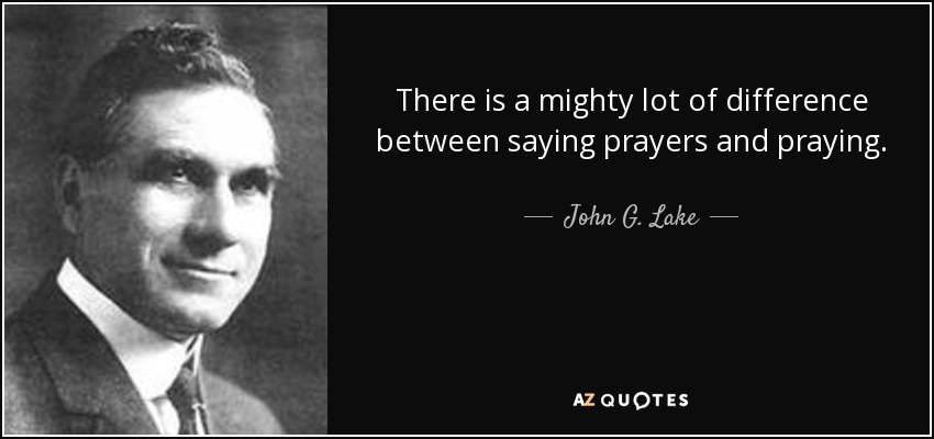 There is a mighty lot of difference between saying prayers and praying. - John G. Lake