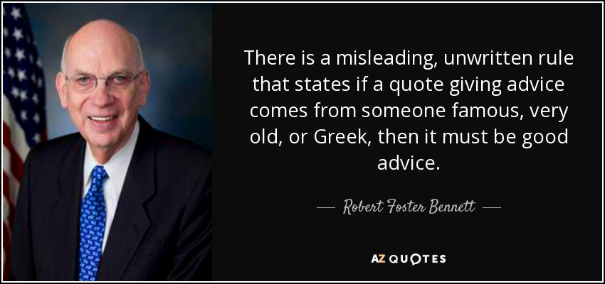 There is a misleading, unwritten rule that states if a quote giving advice comes from someone famous, very old, or Greek, then it must be good advice. - Robert Foster Bennett