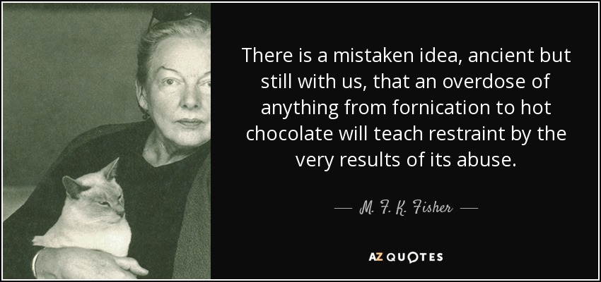 There is a mistaken idea, ancient but still with us, that an overdose of anything from fornication to hot chocolate will teach restraint by the very results of its abuse. - M. F. K. Fisher