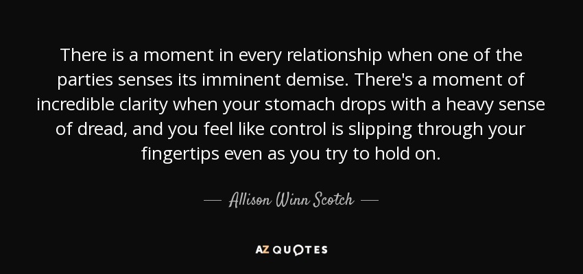 There is a moment in every relationship when one of the parties senses its imminent demise. There's a moment of incredible clarity when your stomach drops with a heavy sense of dread, and you feel like control is slipping through your fingertips even as you try to hold on. - Allison Winn Scotch