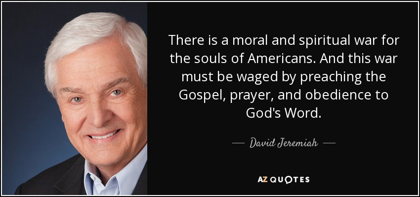 There is a moral and spiritual war for the souls of Americans. And this war must be waged by preaching the Gospel, prayer, and obedience to God's Word. - David Jeremiah