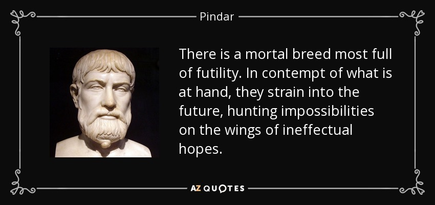 There is a mortal breed most full of futility. In contempt of what is at hand, they strain into the future, hunting impossibilities on the wings of ineffectual hopes. - Pindar