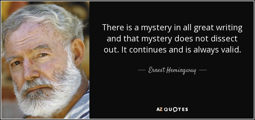 There is a mystery in all great writing and that mystery does not dissect out. It continues and is always valid. - Ernest Hemingway
