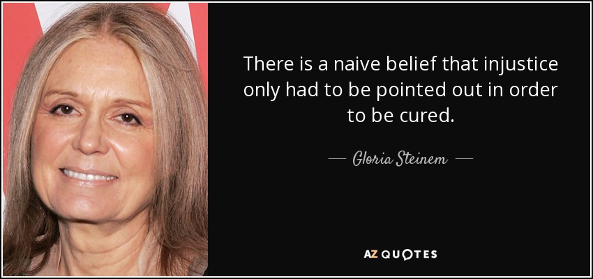 There is a naive belief that injustice only had to be pointed out in order to be cured. - Gloria Steinem