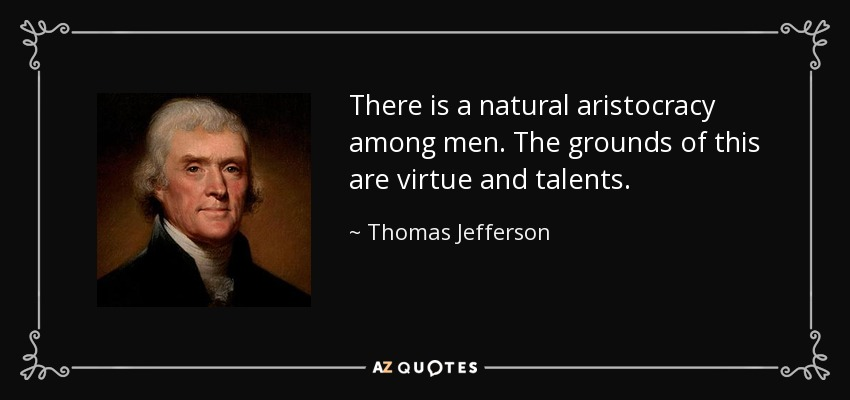 There is a natural aristocracy among men. The grounds of this are virtue and talents. - Thomas Jefferson