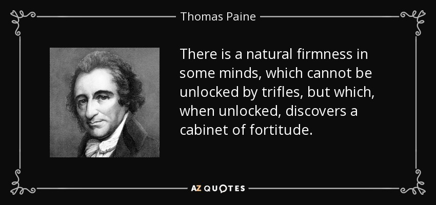 There is a natural firmness in some minds, which cannot be unlocked by trifles, but which, when unlocked, discovers a cabinet of fortitude. - Thomas Paine
