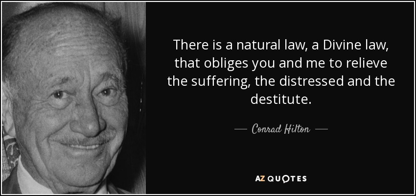 There is a natural law, a Divine law, that obliges you and me to relieve the suffering, the distressed and the destitute. - Conrad Hilton