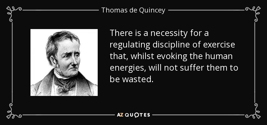 There is a necessity for a regulating discipline of exercise that, whilst evoking the human energies, will not suffer them to be wasted. - Thomas de Quincey