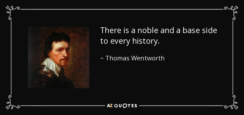 There is a noble and a base side to every history. - Thomas Wentworth, 1st Earl of Strafford