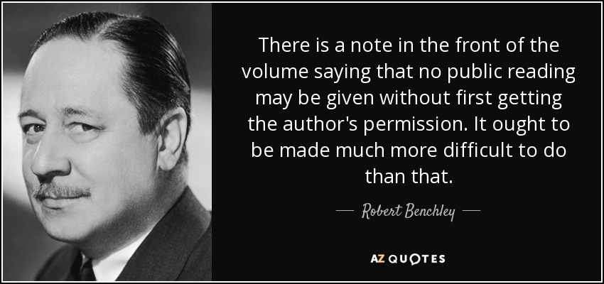 There is a note in the front of the volume saying that no public reading may be given without first getting the author's permission. It ought to be made much more difficult to do than that. - Robert Benchley