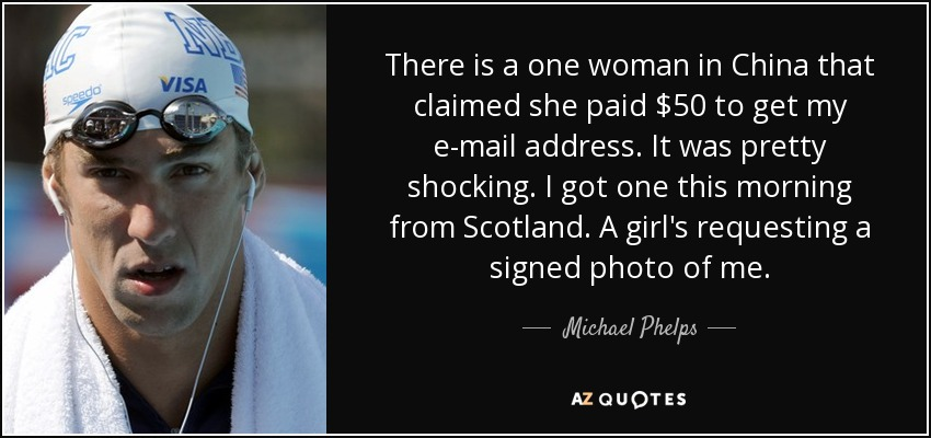 There is a one woman in China that claimed she paid $50 to get my e-mail address. It was pretty shocking. I got one this morning from Scotland. A girl's requesting a signed photo of me. - Michael Phelps