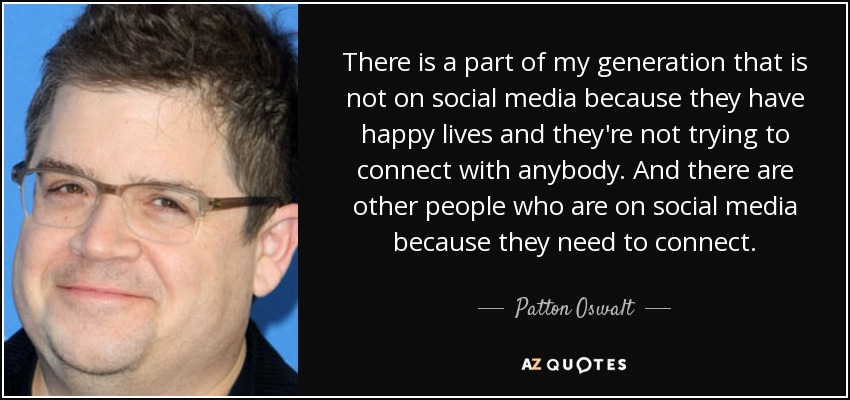 There is a part of my generation that is not on social media because they have happy lives and they're not trying to connect with anybody. And there are other people who are on social media because they need to connect. - Patton Oswalt