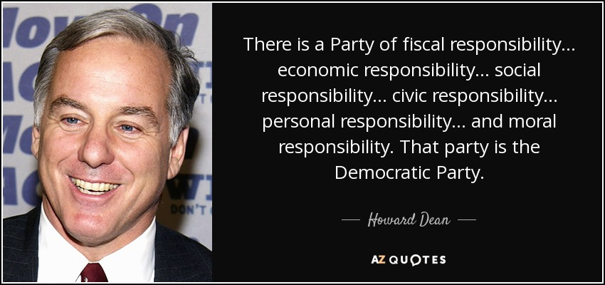 There is a Party of fiscal responsibility... economic responsibility... social responsibility... civic responsibility... personal responsibility... and moral responsibility. That party is the Democratic Party. - Howard Dean