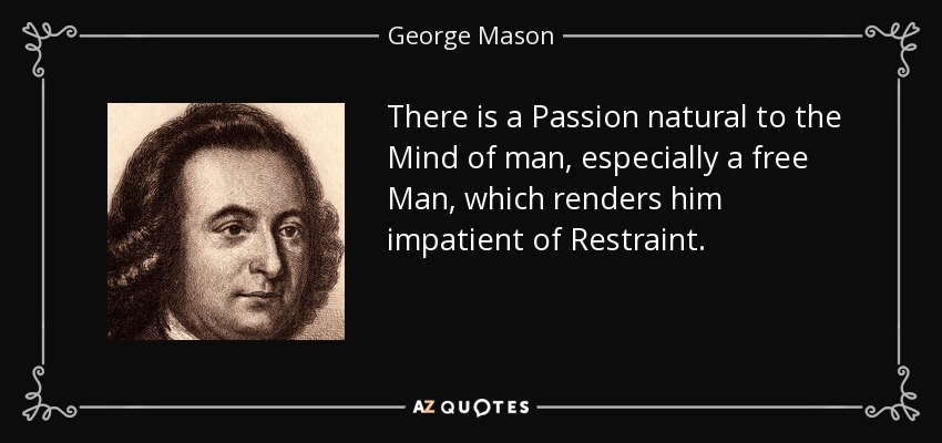 There is a Passion natural to the Mind of man, especially a free Man, which renders him impatient of Restraint. - George Mason