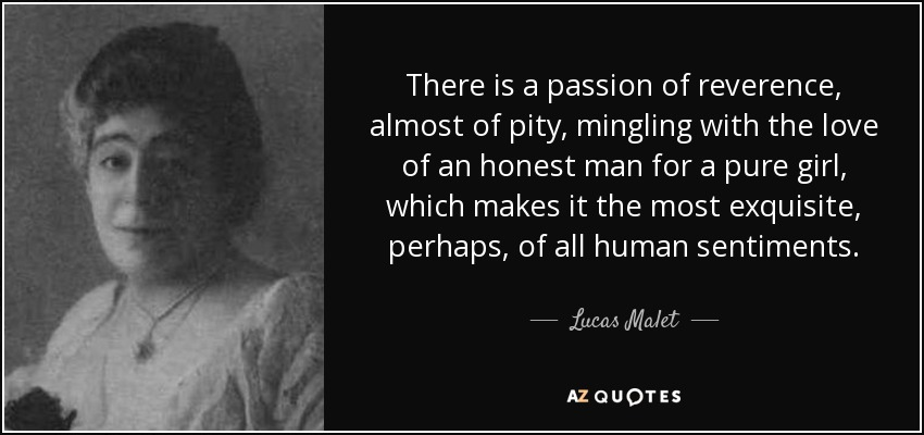 There is a passion of reverence, almost of pity, mingling with the love of an honest man for a pure girl, which makes it the most exquisite, perhaps, of all human sentiments. - Lucas Malet