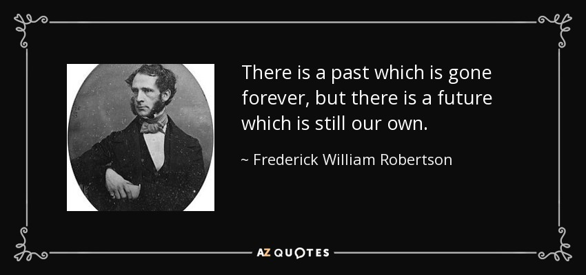 There is a past which is gone forever, but there is a future which is still our own. - Frederick William Robertson
