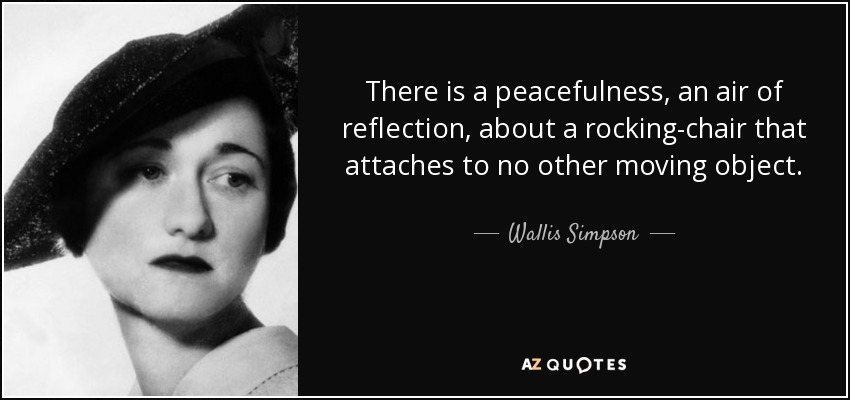 There is a peacefulness, an air of reflection, about a rocking-chair that attaches to no other moving object. - Wallis Simpson