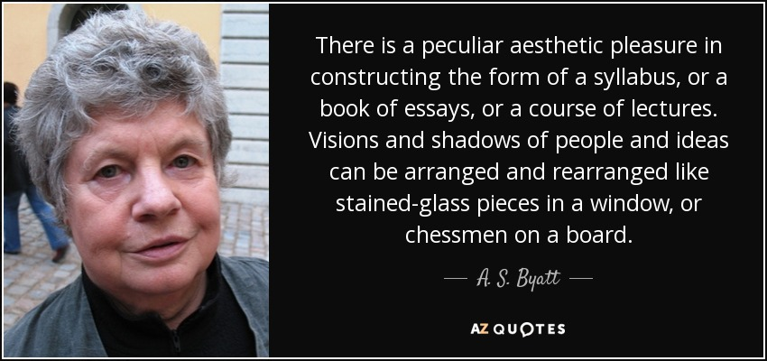 There is a peculiar aesthetic pleasure in constructing the form of a syllabus, or a book of essays, or a course of lectures. Visions and shadows of people and ideas can be arranged and rearranged like stained-glass pieces in a window, or chessmen on a board. - A. S. Byatt