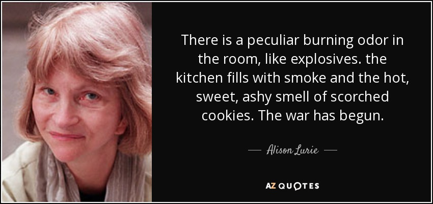 There is a peculiar burning odor in the room, like explosives. the kitchen fills with smoke and the hot, sweet, ashy smell of scorched cookies. The war has begun. - Alison Lurie