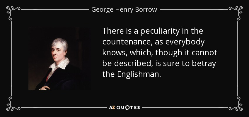 There is a peculiarity in the countenance, as everybody knows, which, though it cannot be described, is sure to betray the Englishman. - George Henry Borrow