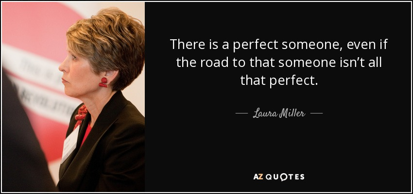 There is a perfect someone, even if the road to that someone isn't all that perfect. - Laura Miller
